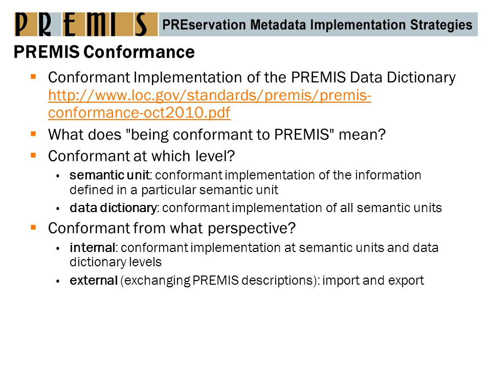 PREMIS Conformance  Conformant Implementation of the PREMIS Data Dictionary http://www.loc.gov/standards/premis/premis- conformance-oct2010.pdf http://www.loc.gov/standards/premis/premis- conformance-oct2010.pdf  What does being conformant to PREMIS mean.