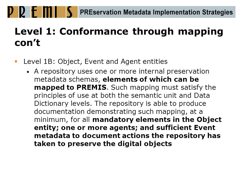 Level 1: Conformance through mapping con't  Level 1B: Object, Event and Agent entities A repository uses one or more internal preservation metadata s