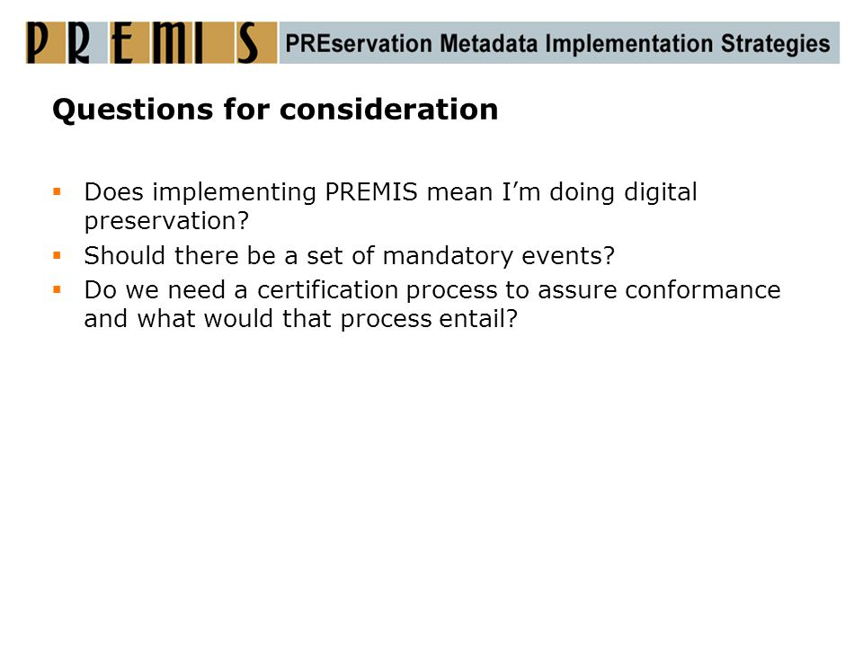 Questions for consideration  Does implementing PREMIS mean I'm doing digital preservation?  Should there be a set of mandatory events?  Do we need