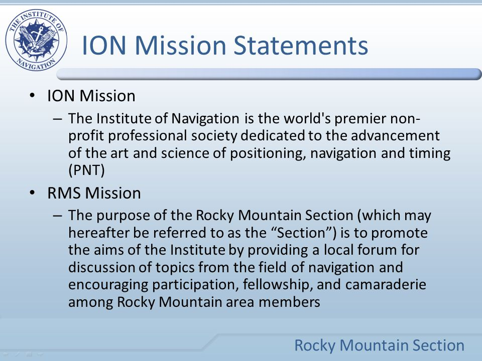 Rocky Mountain Section ION Mission Statements ION Mission – The Institute of Navigation is the world s premier non- profit professional society dedicated to the advancement of the art and science of positioning, navigation and timing (PNT) RMS Mission – The purpose of the Rocky Mountain Section (which may hereafter be referred to as the Section ) is to promote the aims of the Institute by providing a local forum for discussion of topics from the field of navigation and encouraging participation, fellowship, and camaraderie among Rocky Mountain area members