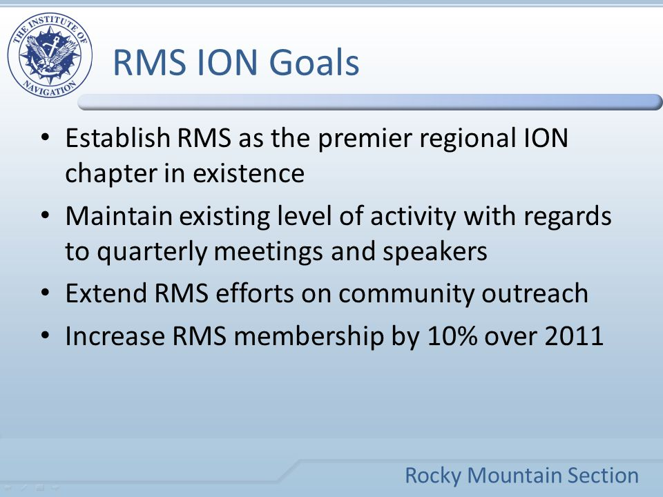 Rocky Mountain Section RMS ION Goals Establish RMS as the premier regional ION chapter in existence Maintain existing level of activity with regards to quarterly meetings and speakers Extend RMS efforts on community outreach Increase RMS membership by 10% over 2011