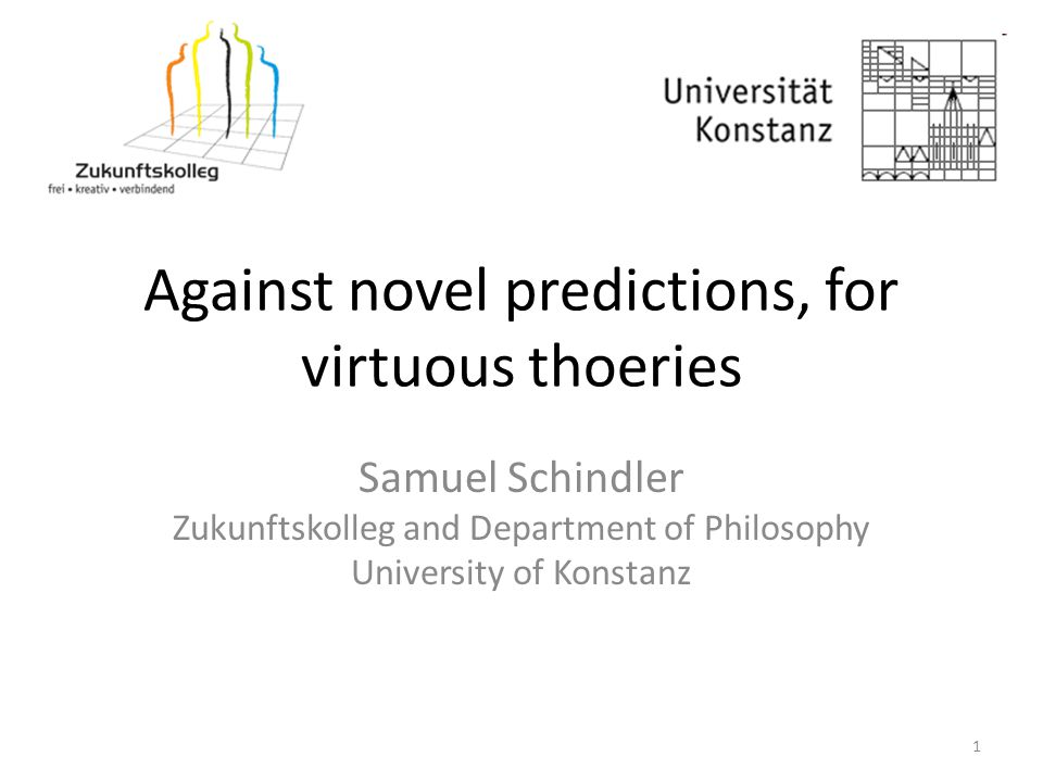 Against novel predictions, for virtuous thoeries Samuel Schindler Zukunftskolleg and Department of Philosophy University of Konstanz 1
