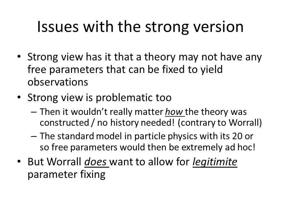 Issues with the strong version Strong view has it that a theory may not have any free parameters that can be fixed to yield observations Strong view is problematic too – Then it wouldn't really matter how the theory was constructed / no history needed.