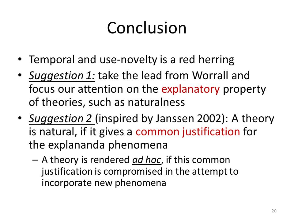 Conclusion Temporal and use-novelty is a red herring Suggestion 1: take the lead from Worrall and focus our attention on the explanatory property of theories, such as naturalness Suggestion 2 (inspired by Janssen 2002): A theory is natural, if it gives a common justification for the explananda phenomena – A theory is rendered ad hoc, if this common justification is compromised in the attempt to incorporate new phenomena 20