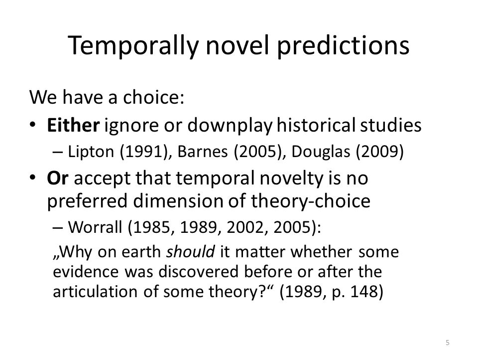 "Temporally novel predictions We have a choice: Either ignore or downplay historical studies – Lipton (1991), Barnes (2005), Douglas (2009) Or accept that temporal novelty is no preferred dimension of theory-choice – Worrall (1985, 1989, 2002, 2005): ""Why on earth should it matter whether some evidence was discovered before or after the articulation of some theory (1989, p."