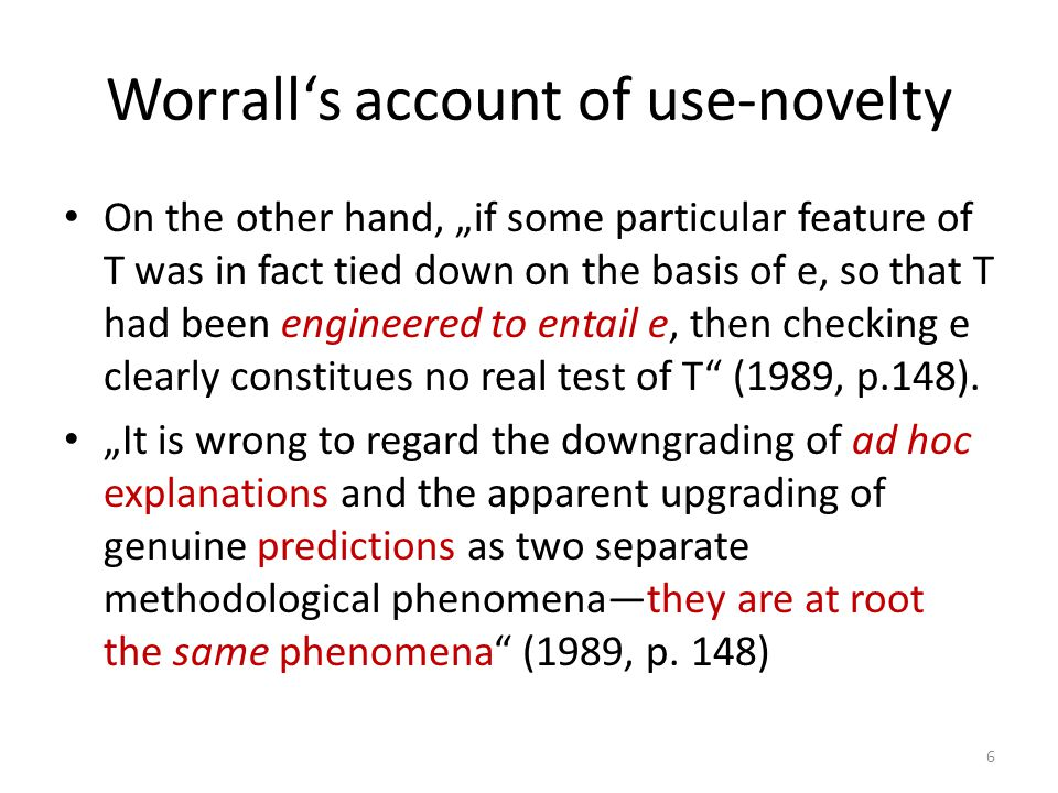 "Worrall's account of use-novelty On the other hand, ""if some particular feature of T was in fact tied down on the basis of e, so that T had been engineered to entail e, then checking e clearly constitues no real test of T (1989, p.148)."