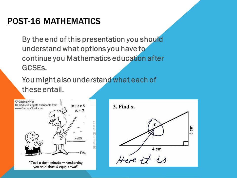 POST-16 MATHEMATICS By the end of this presentation you should understand what options you have to continue you Mathematics education after GCSEs.