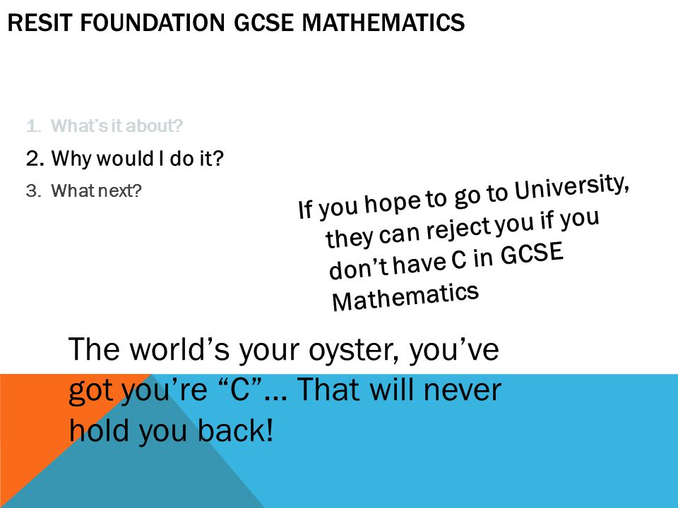 1.What's it about? 2.Why would I do it? 3.What next? If you hope to go to University, they can reject you if you don't have C in GCSE Mathematics RESI