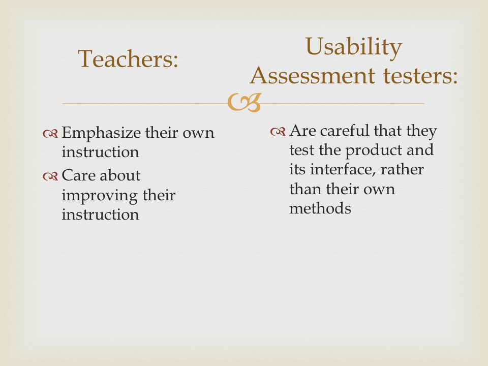   Emphasize their own instruction  Care about improving their instruction Teachers: Usability Assessment testers:  Are careful that they test the product and its interface, rather than their own methods