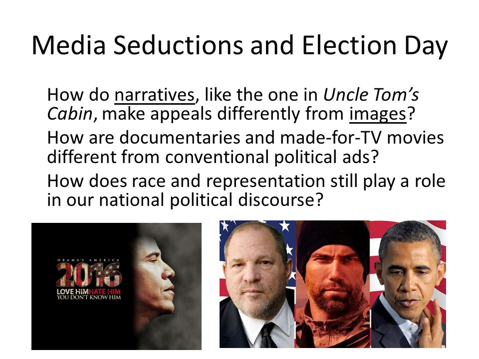 Media Seductions and Election Day How do narratives, like the one in Uncle Tom's Cabin, make appeals differently from images? How are documentaries an