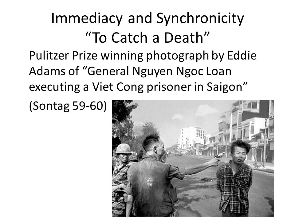Immediacy and Synchronicity To Catch a Death Pulitzer Prize winning photograph by Eddie Adams of General Nguyen Ngoc Loan executing a Viet Cong prisoner in Saigon (Sontag 59-60)