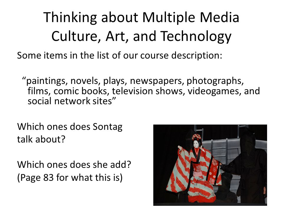 Thinking about Multiple Media Culture, Art, and Technology Some items in the list of our course description: paintings, novels, plays, newspapers, photographs, films, comic books, television shows, videogames, and social network sites Which ones does Sontag talk about.