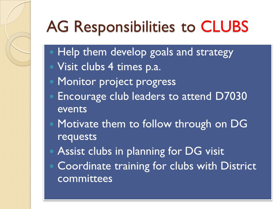 AG Responsibilities to CLUBS Help them develop goals and strategy Visit clubs 4 times p.a.