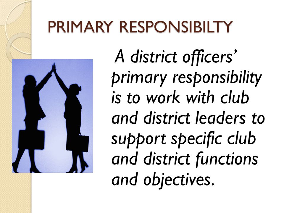 PRIMARY RESPONSIBILTY A district officers' primary responsibility is to work with club and district leaders to support specific club and district functions and objectives.
