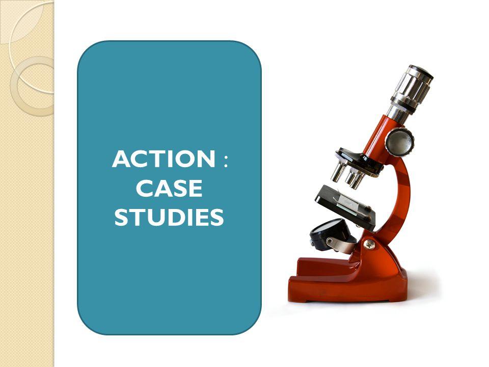 ACTION : CASE STUDIES