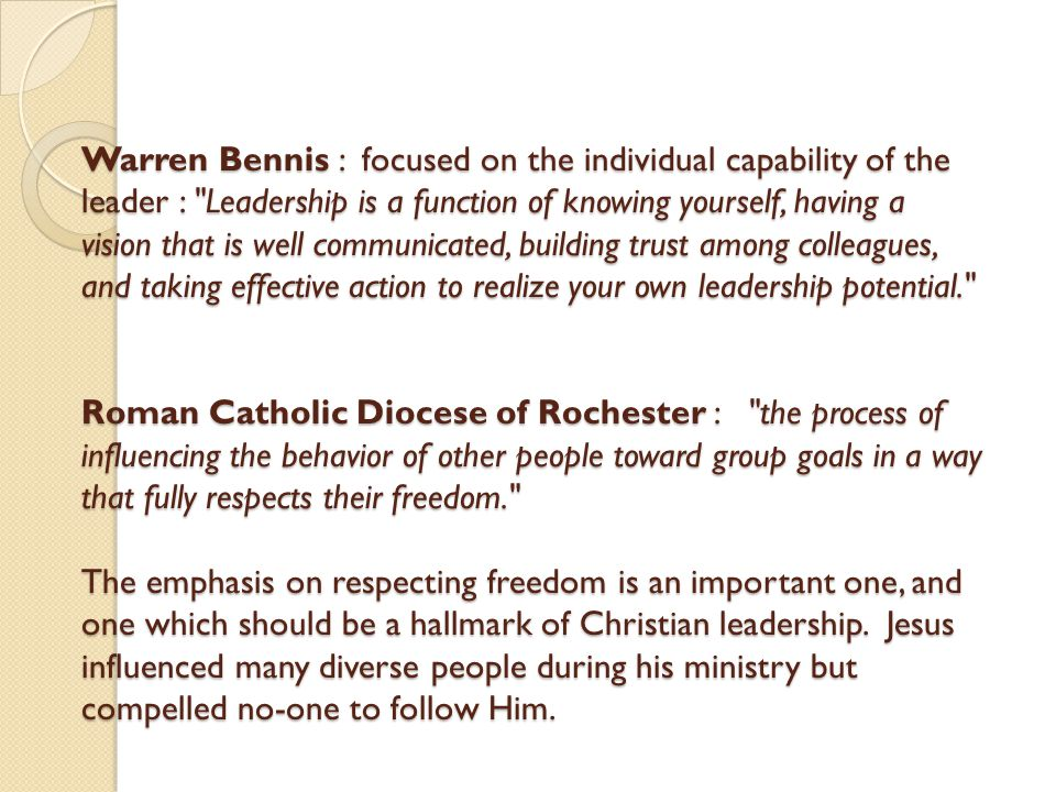 Warren Bennis : focused on the individual capability of the leader : Leadership is a function of knowing yourself, having a vision that is well communicated, building trust among colleagues, and taking effective action to realize your own leadership potential. Roman Catholic Diocese of Rochester : the process of influencing the behavior of other people toward group goals in a way that fully respects their freedom. The emphasis on respecting freedom is an important one, and one which should be a hallmark of Christian leadership.