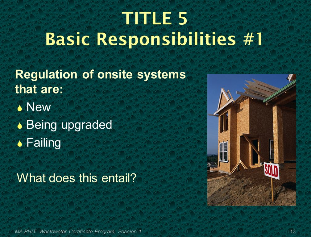 TITLE 5 Basic Responsibilities #1 Regulation of onsite systems that are:  New  Being upgraded  Failing What does this entail.