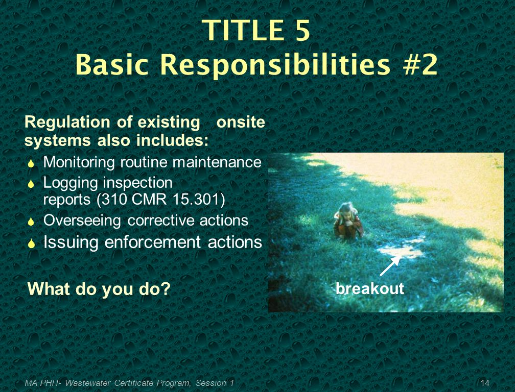 TITLE 5 Basic Responsibilities #2 Regulation of existing onsite systems also includes:  Monitoring routine maintenance  Logging inspection reports (310 CMR 15.301)  Overseeing corrective actions  Issuing enforcement actions What do you do.