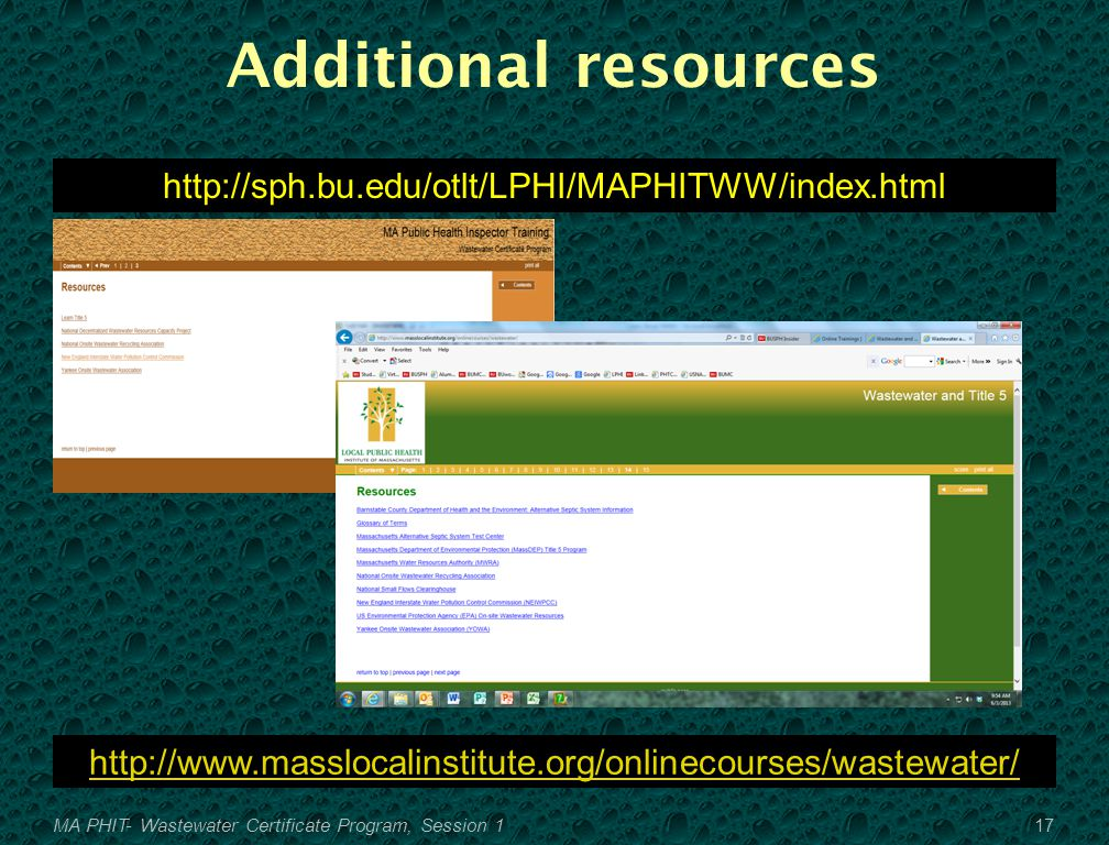 Additional resources http://sph.bu.edu/otlt/LPHI/MAPHITWW/index.html 17MA PHIT- Wastewater Certificate Program, Session 1 http://www.masslocalinstitute.org/onlinecourses/wastewater/