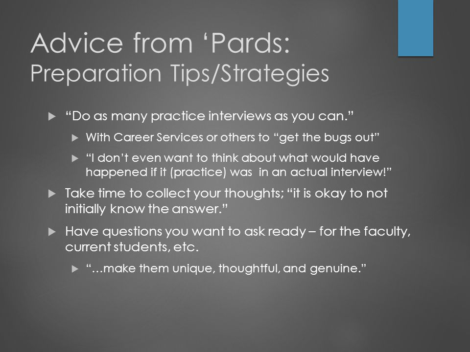 Advice from 'Pards: Preparation Tips/Strategies  Do as many practice interviews as you can.  With Career Services or others to get the bugs out  I don't even want to think about what would have happened if it (practice) was in an actual interview!  Take time to collect your thoughts; it is okay to not initially know the answer.  Have questions you want to ask ready – for the faculty, current students, etc.