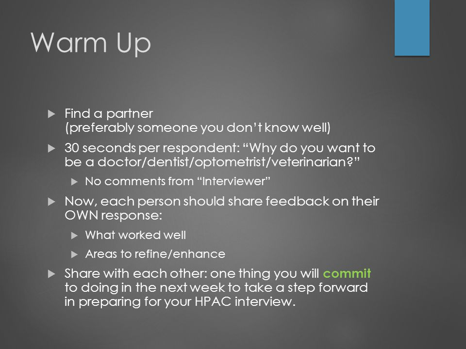 Warm Up  Find a partner (preferably someone you don't know well)  30 seconds per respondent: Why do you want to be a doctor/dentist/optometrist/veterinarian  No comments from Interviewer  Now, each person should share feedback on their OWN response:  What worked well  Areas to refine/enhance  Share with each other: one thing you will commit to doing in the next week to take a step forward in preparing for your HPAC interview.