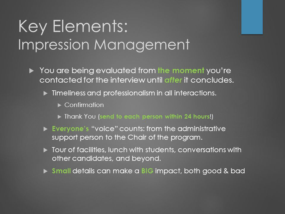 Key Elements: Impression Management  You are being evaluated from the moment you're contacted for the interview until after it concludes.