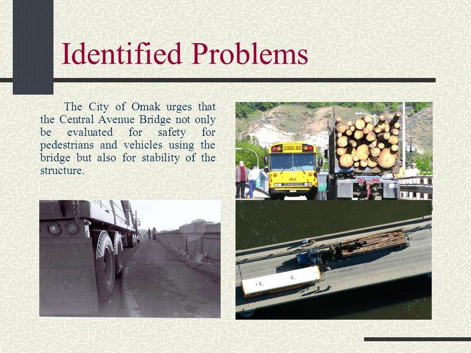 Identified Problems The City of Omak urges that the Central Avenue Bridge not only be evaluated for safety for pedestrians and vehicles using the bridge but also for stability of the structure.