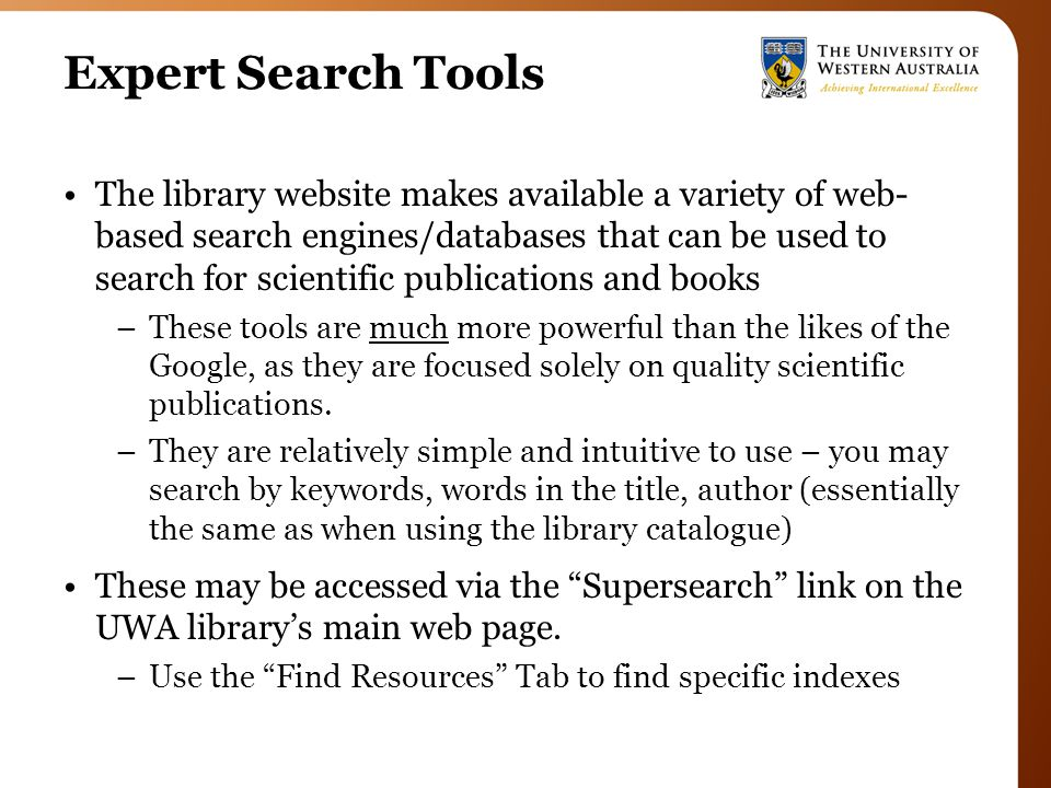 Expert Search Tools The library website makes available a variety of web- based search engines/databases that can be used to search for scientific publications and books –These tools are much more powerful than the likes of the Google, as they are focused solely on quality scientific publications.
