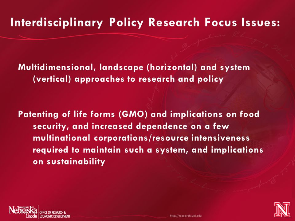 Interdisciplinary Policy Research Focus Issues: Multidimensional, landscape (horizontal) and system (vertical) approaches to research and policy Patenting of life forms (GMO) and implications on food security, and increased dependence on a few multinational corporations/resource intensiveness required to maintain such a system, and implications on sustainability