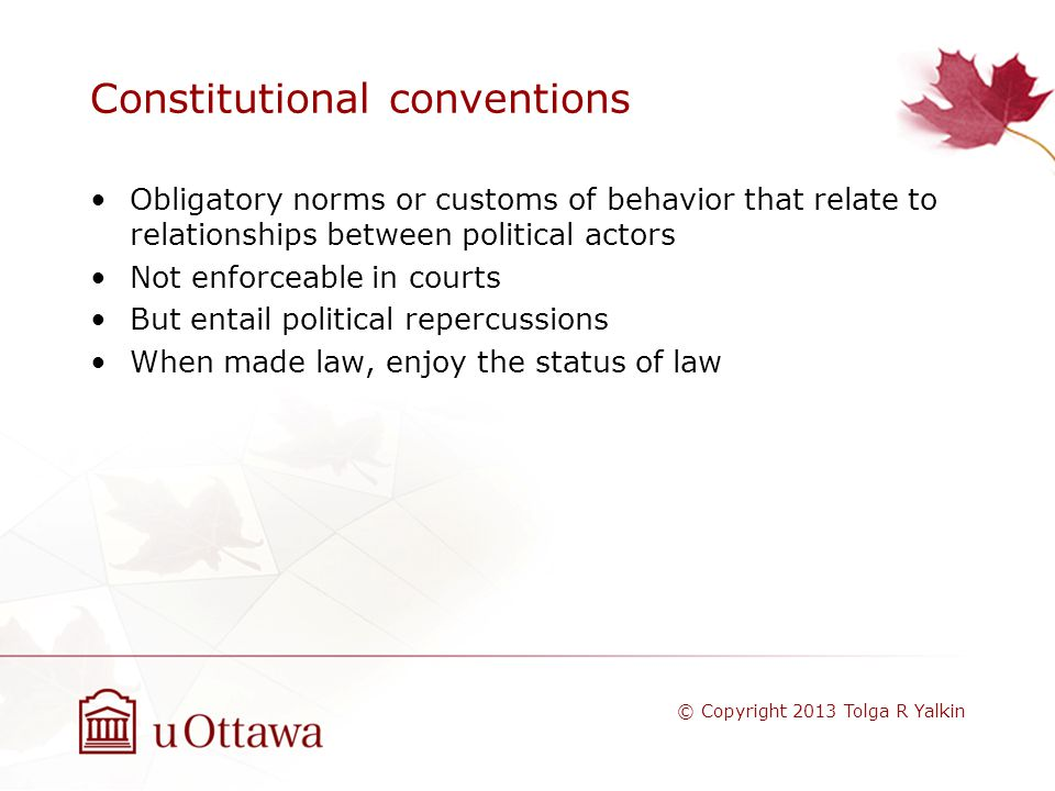 Constitutional conventions Obligatory norms or customs of behavior that relate to relationships between political actors Not enforceable in courts But entail political repercussions When made law, enjoy the status of law © Copyright 2013 Tolga R Yalkin