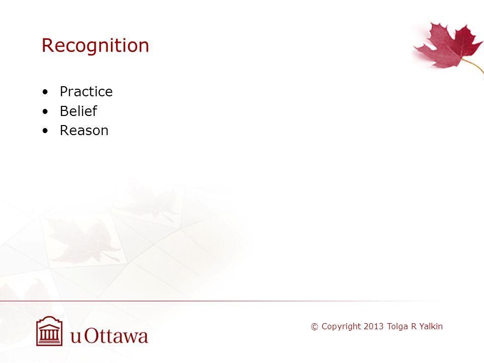 Recognition Practice Belief Reason © Copyright 2013 Tolga R Yalkin