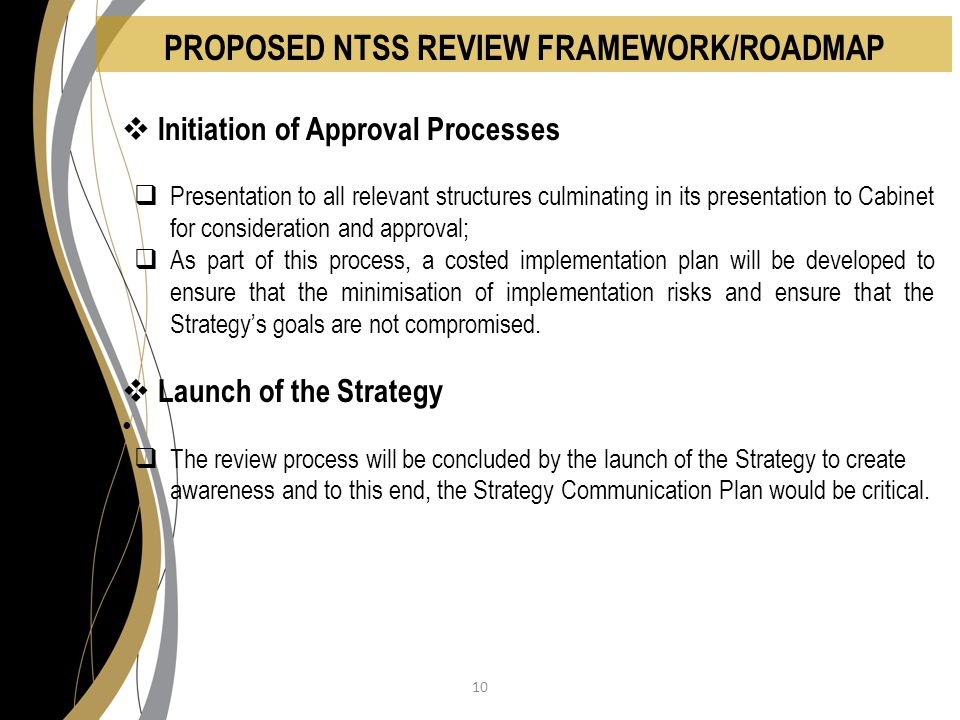 PROPOSED NTSS REVIEW FRAMEWORK/ROADMAP  Initiation of Approval Processes  Presentation to all relevant structures culminating in its presentation to Cabinet for consideration and approval;  As part of this process, a costed implementation plan will be developed to ensure that the minimisation of implementation risks and ensure that the Strategy's goals are not compromised.