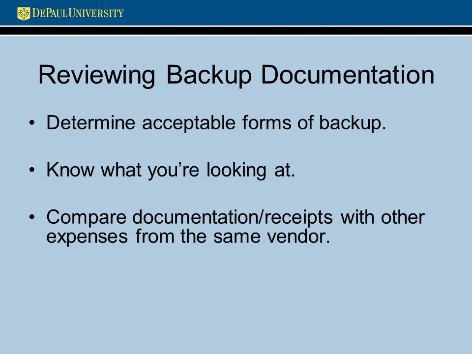 Reviewing Backup Documentation Determine acceptable forms of backup. Know what you're looking at. Compare documentation/receipts with other expenses f