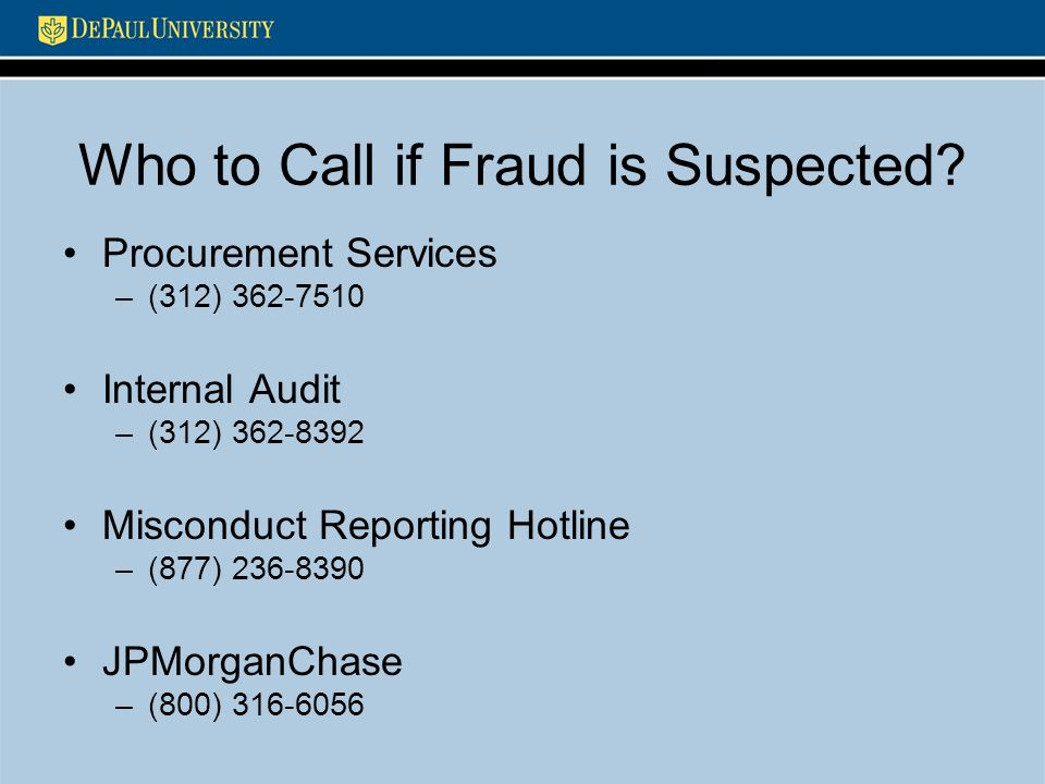 Who to Call if Fraud is Suspected? Procurement Services –(312) 362-7510 Internal Audit –(312) 362-8392 Misconduct Reporting Hotline –(877) 236-8390 JP