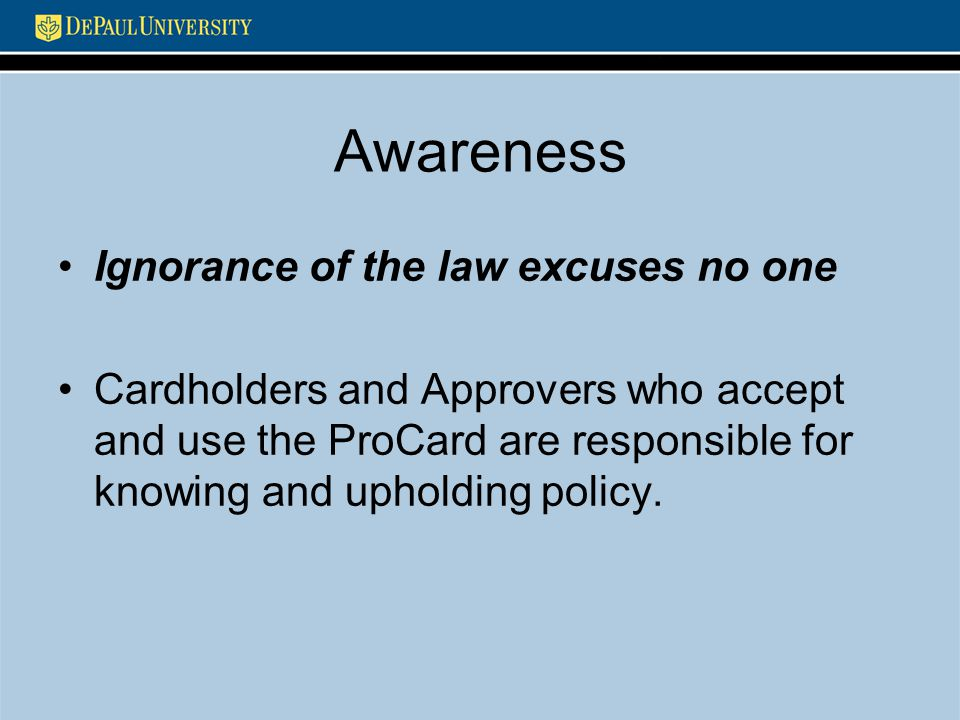 Awareness Ignorance of the law excuses no one Cardholders and Approvers who accept and use the ProCard are responsible for knowing and upholding polic