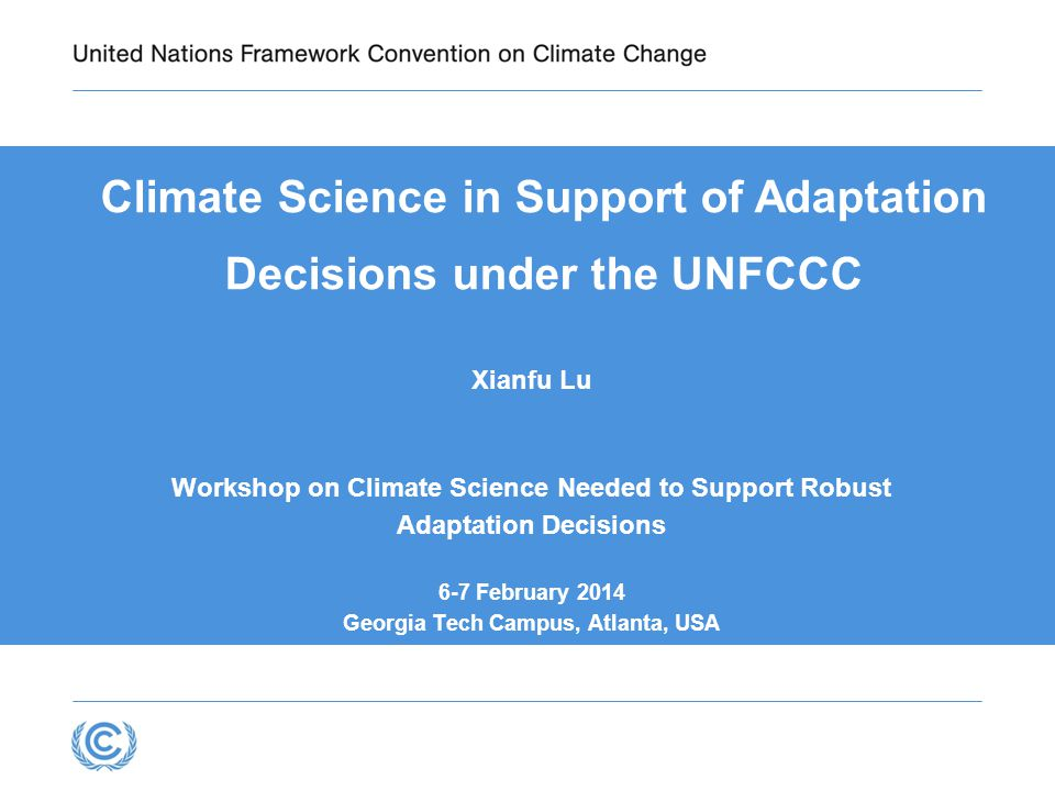Climate Science in Support of Adaptation Decisions under the UNFCCC Xianfu Lu Workshop on Climate Science Needed to Support Robust Adaptation Decisions 6-7 February 2014 Georgia Tech Campus, Atlanta, USA