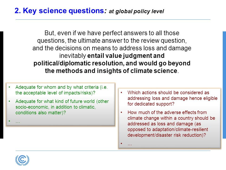 2. Key science questions: at global policy level But, even if we have perfect answers to all those questions, the ultimate answer to the review questi