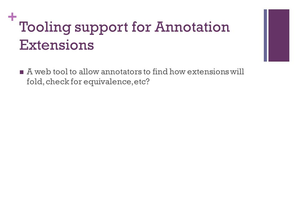 + Tooling support for Annotation Extensions A web tool to allow annotators to find how extensions will fold, check for equivalence, etc?