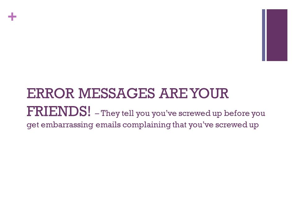 + ERROR MESSAGES ARE YOUR FRIENDS! – They tell you you've screwed up before you get embarrassing emails complaining that you've screwed up