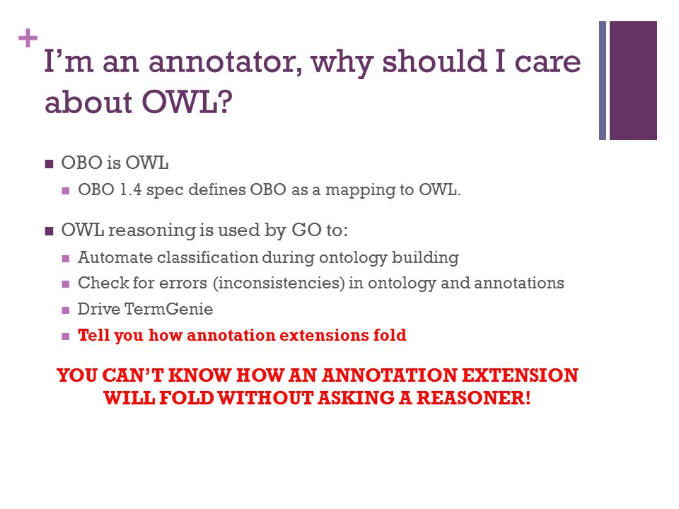 + I'm an annotator, why should I care about OWL? OBO is OWL OBO 1.4 spec defines OBO as a mapping to OWL. OWL reasoning is used by GO to: Automate cla
