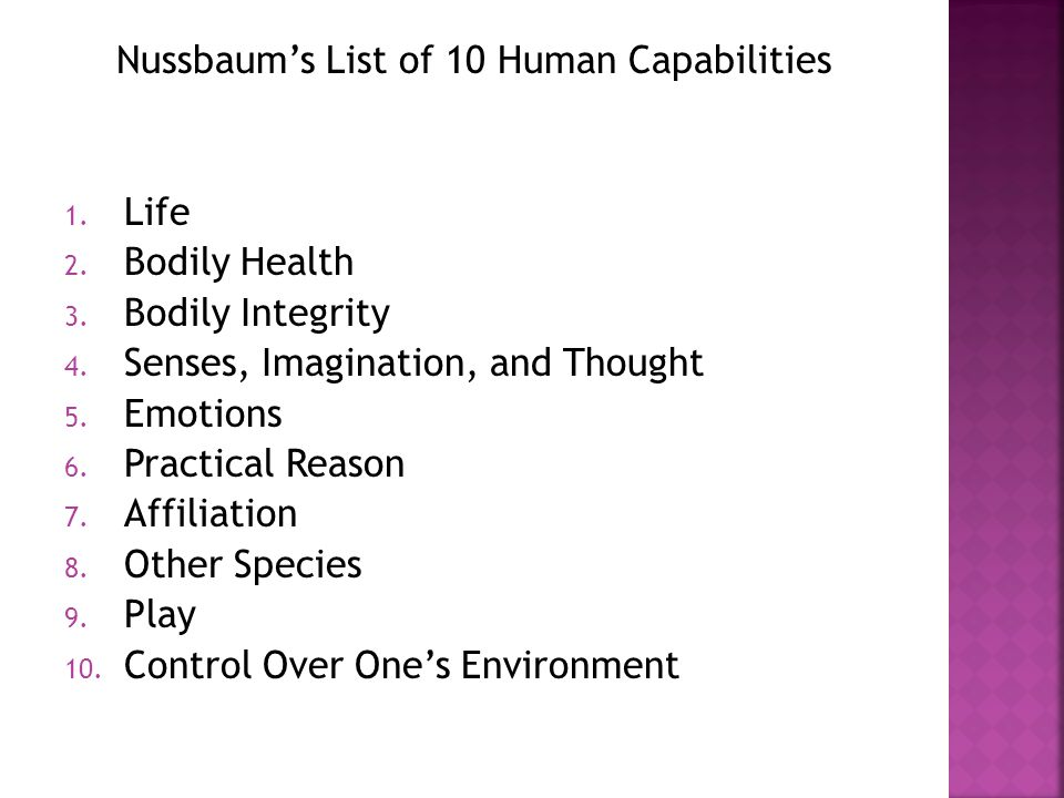 Nussbaum's List of 10 Human Capabilities 1. Life 2. Bodily Health 3. Bodily Integrity 4. Senses, Imagination, and Thought 5. Emotions 6. Practical Rea