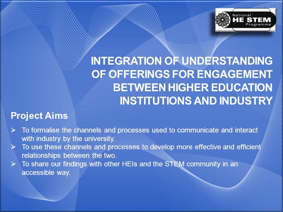 Project Aims  To formalise the channels and processes used to communicate and interact with industry by the university.