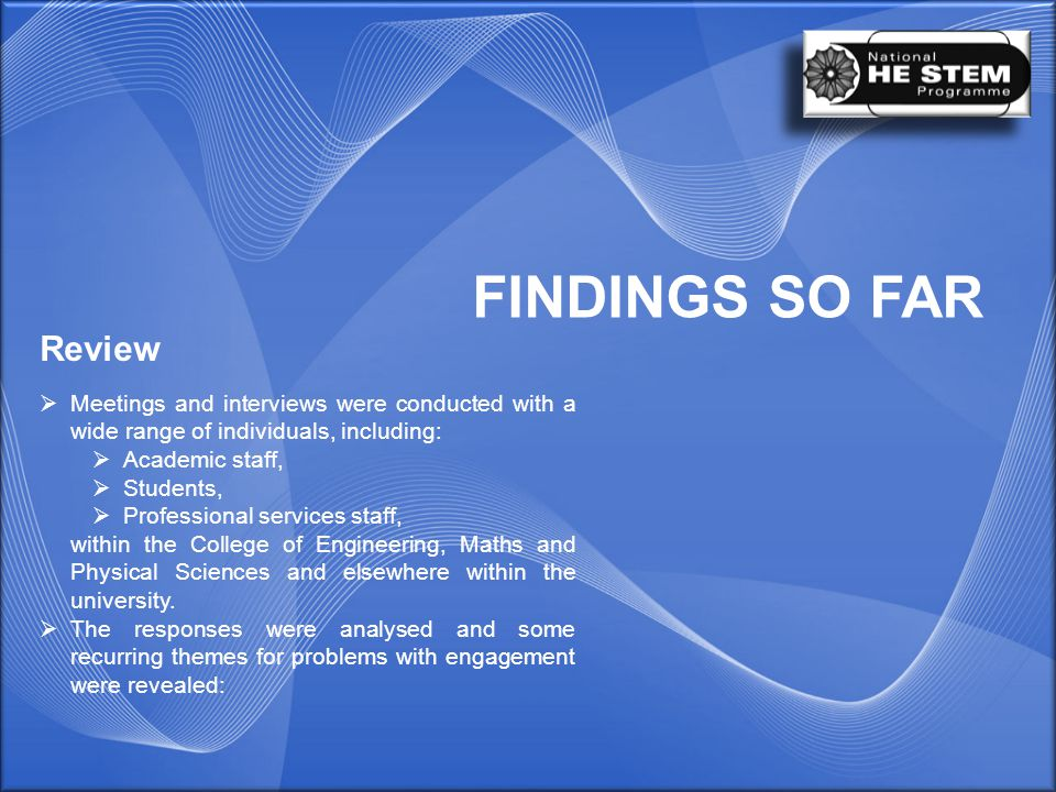 FINDINGS SO FAR Review  Meetings and interviews were conducted with a wide range of individuals, including:  Academic staff,  Students,  Professional services staff, within the College of Engineering, Maths and Physical Sciences and elsewhere within the university.