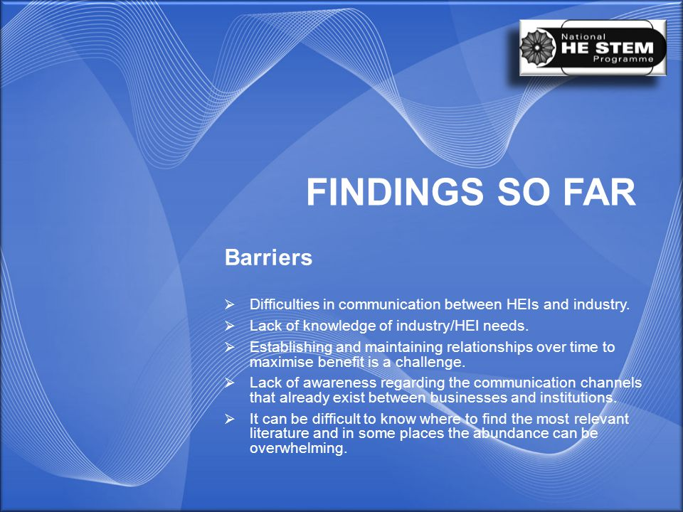 FINDINGS SO FAR Barriers  Difficulties in communication between HEIs and industry.