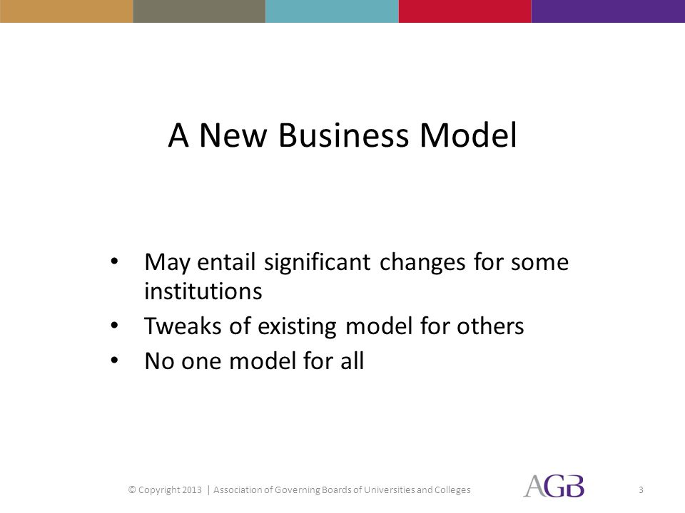 A New Business Model May entail significant changes for some institutions Tweaks of existing model for others No one model for all © Copyright 2013 | Association of Governing Boards of Universities and Colleges3