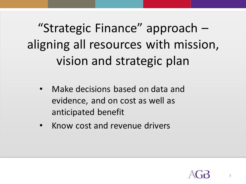 5 Strategic Finance approach – aligning all resources with mission, vision and strategic plan Make decisions based on data and evidence, and on cost as well as anticipated benefit Know cost and revenue drivers