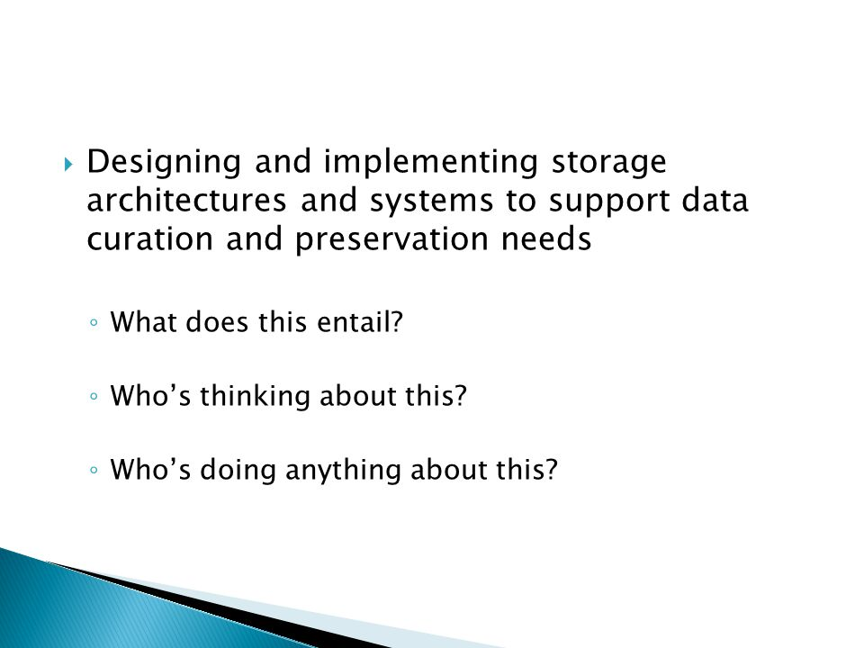  Designing and implementing storage architectures and systems to support data curation and preservation needs ◦ What does this entail.