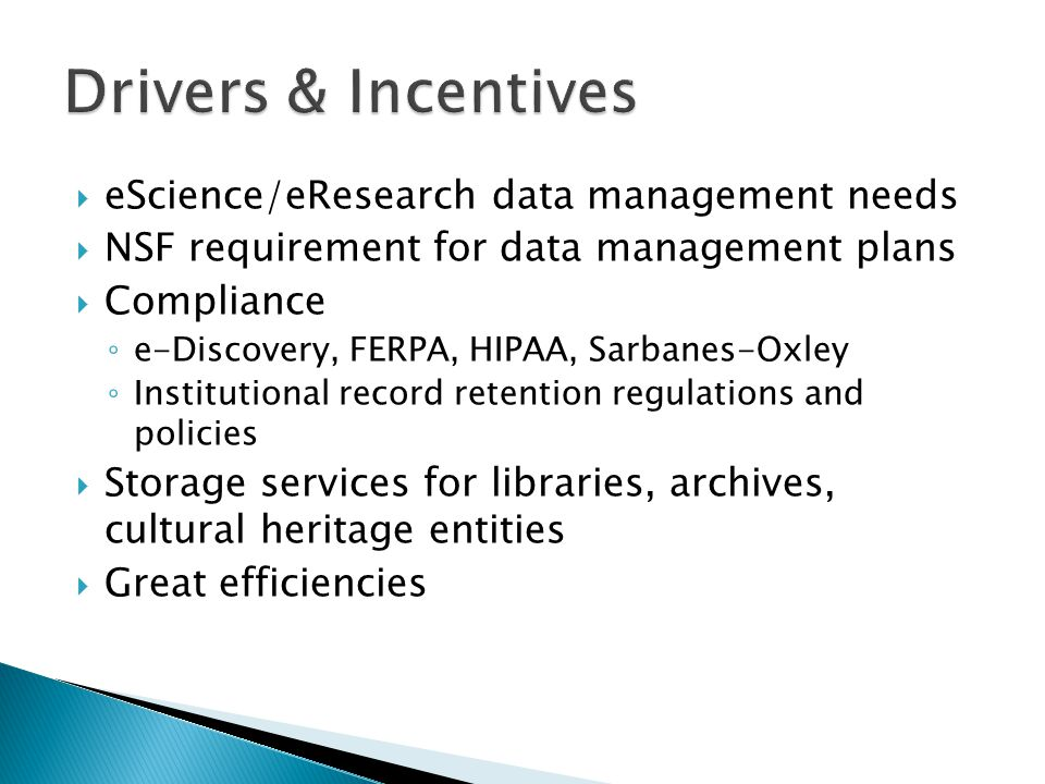  eScience/eResearch data management needs  NSF requirement for data management plans  Compliance ◦ e-Discovery, FERPA, HIPAA, Sarbanes-Oxley ◦ Institutional record retention regulations and policies  Storage services for libraries, archives, cultural heritage entities  Great efficiencies