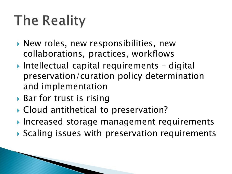  New roles, new responsibilities, new collaborations, practices, workflows  Intellectual capital requirements – digital preservation/curation policy determination and implementation  Bar for trust is rising  Cloud antithetical to preservation.