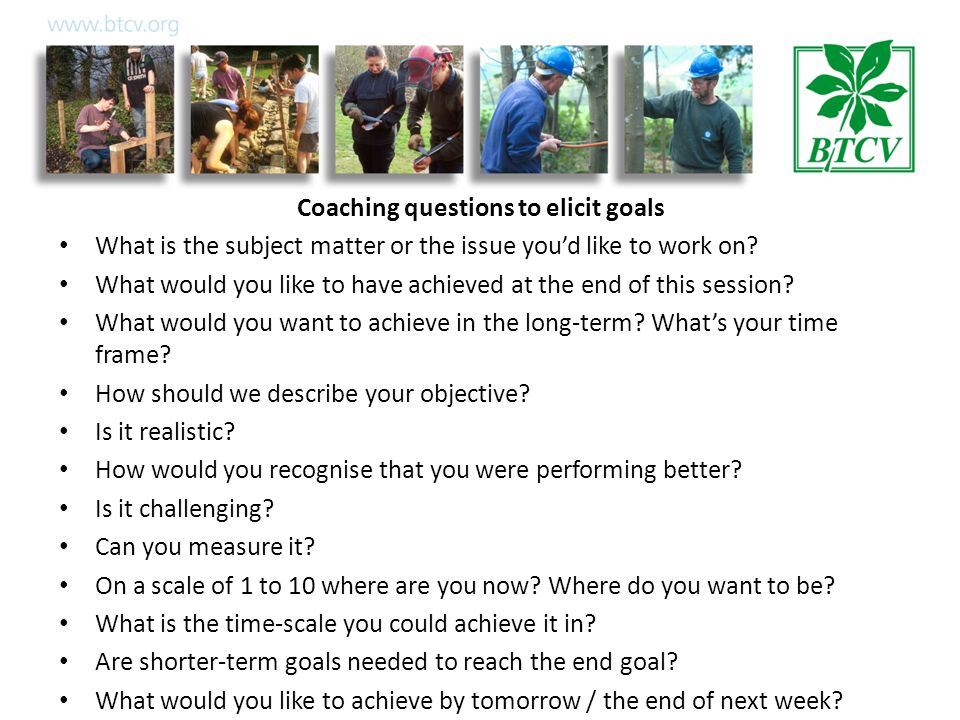 Coaching questions to elicit goals What is the subject matter or the issue you'd like to work on.